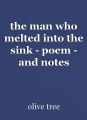 the man who melted into the sink - poem - and notes