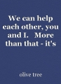 We can help each other, you and I.   More than that - it's our duty to.
