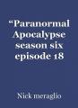 """Paranormal Apocalypse season six episode 18 ""The Iron Maiden"""