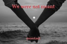 We were not meant