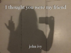 I thought you were my friend