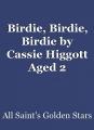 Birdie, Birdie, Birdie by Cassie Higgott Aged 2