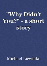 """Why Didn't You?"" - a short story"