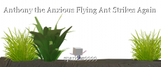 Anthony the Anxious Flying Ant Strikes Again
