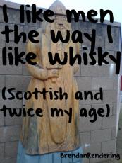 I like men the way I Iike whisky   (Scottish and twice my age)