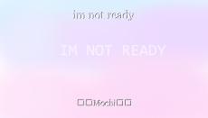 im not ready