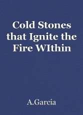 Cold Stones that Ignite the Fire WIthin