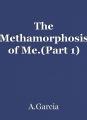 The Methamorphosis of Me.(Part 1)