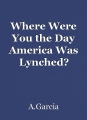 Where Were You the Day America Was Lynched?