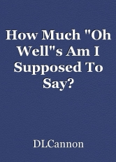 """How Much """"Oh Well""""s Am I Supposed To Say?"""
