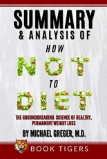 Summary and Analysis Of How Not to Diet: The Groundbreaking Science of Healthy, Permanent Weight Loss by Michael Greger (Book Tigers Health and Diet Summaries)