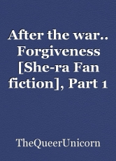 After the war.. Forgiveness [She-ra Fan fiction], Part 1