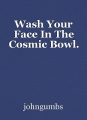 Wash Your Face In The Cosmic Bowl.