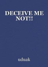 DECEIVE ME NOT!!