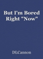 """But I'm Bored Right """"Now"""""""