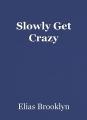 Slowly Get Crazy