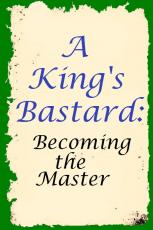A King's Bastard:  Becoming the Master