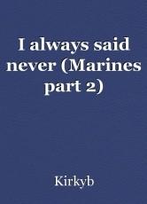 I always said never (Marines part 2)