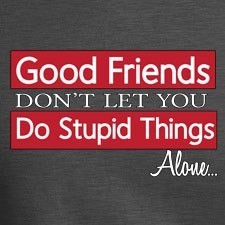 GOOD-FRIENDS-DONT-LET-YOU-DO-STUPID-THIN